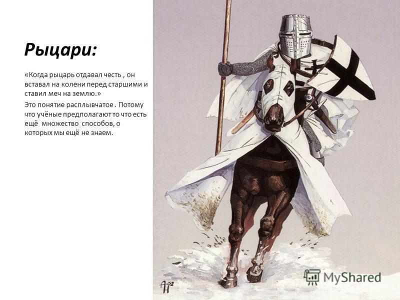 Рыцари: «Когда рыцарь отдавал честь, он вставал на колени перед старшими и ставил меч на землю.» Это понятие расплывчатое. Потому что учёные предполагают то что есть ещё множество способов, о которых мы ещё не знаем.