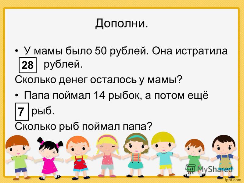 Дополни. У мамы было 50 рублей. Она истратила … рублей. Сколько денег осталось у мамы? Папа поймал 14 рыбок, а потом ещё … рыб. Сколько рыб поймал папа? 28 7