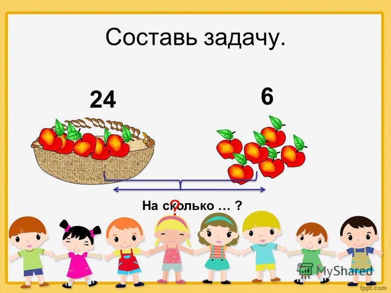 Составь задачу. 24 6 На сколько … ? ?