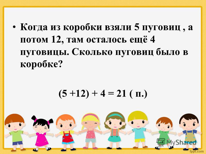 Когда из коробки взяли 5 пуговиц, а потом 12, там осталось ещё 4 пуговицы. Сколько пуговиц было в коробке? (5 +12) + 4 = 21 ( п.)