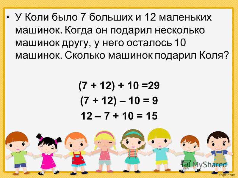 У Коли было 7 больших и 12 маленьких машинок. Когда он подарил несколько машинок другу, у него осталось 10 машинок. Сколько машинок подарил Коля? (7 + 12) + 10 =29 (7 + 12) – 10 = 9 12 – 7 + 10 = 15