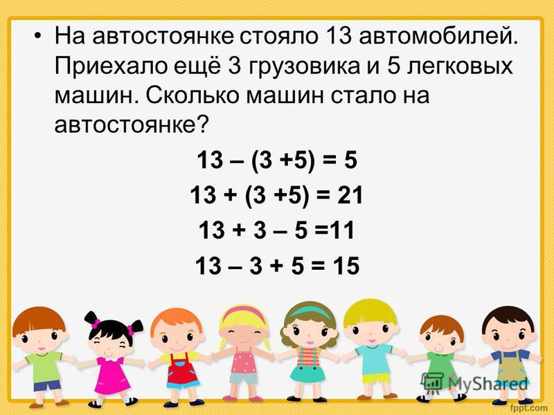 На автостоянке стояло 13 автомобилей. Приехало ещё 3 грузовика и 5 легковых машин. Сколько машин стало на автостоянке? 13 – (3 +5) = 5 13 + (3 +5) = 21 13 + 3 – 5 =11 13 – 3 + 5 = 15