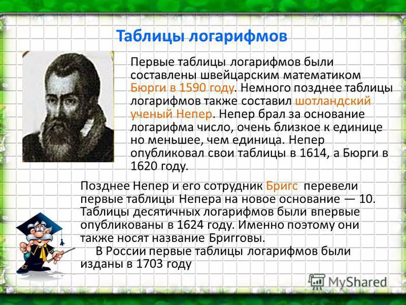 Таблицы логарифмов Первые таблицы логарифмов были составлены швейцарским математиком Бюрги в 1590 году. Немного позднее таблицы логарифмов также составил шотландский ученый Непер. Непер брал за основание логарифма число, очень близкое к единице но ме