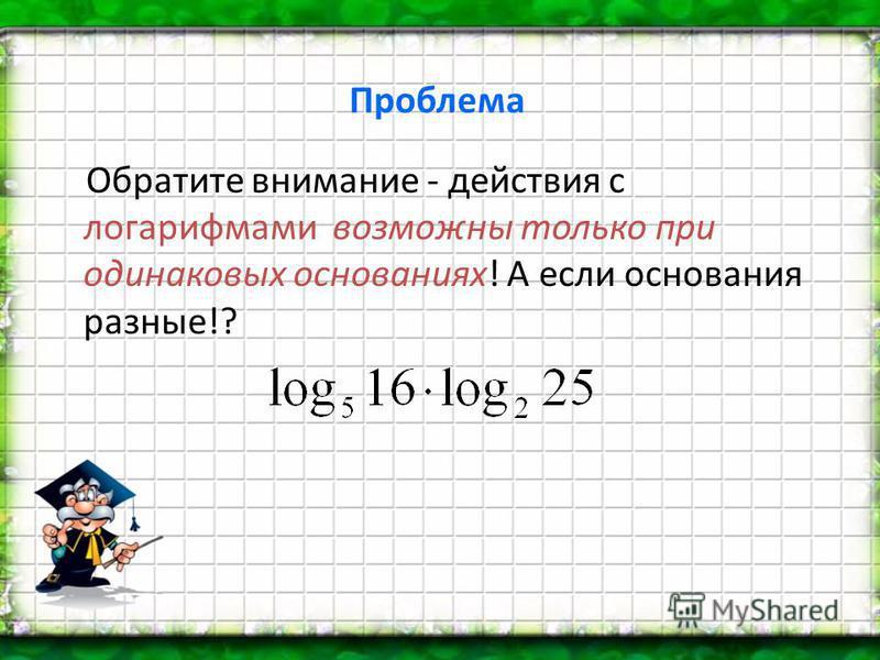 Проблема Обратите внимание - действия с логарифмами возможны только при одинаковых основаниях! А если основания разные!?