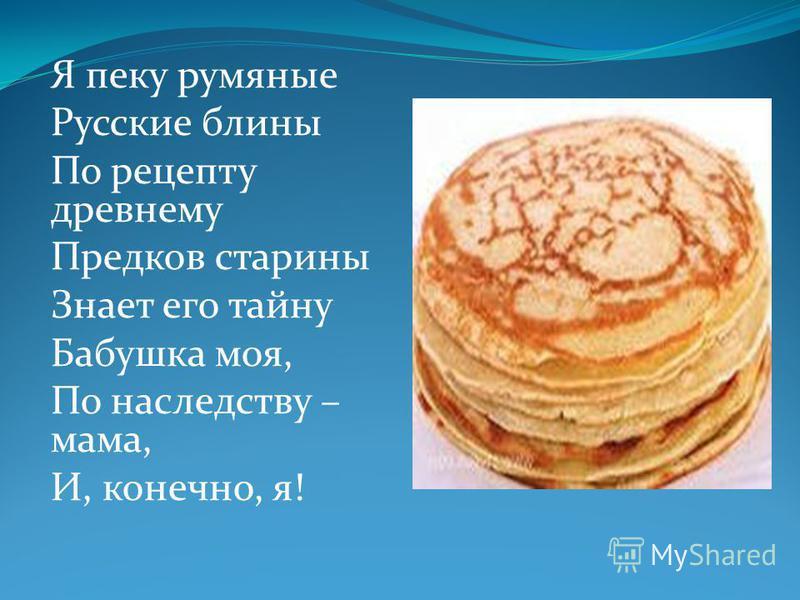 Я пеку румяные Русские блины По рецепту древнему Предков старины Знает его тайну Бабушка моя, По наследству – мама, И, конечно, я!