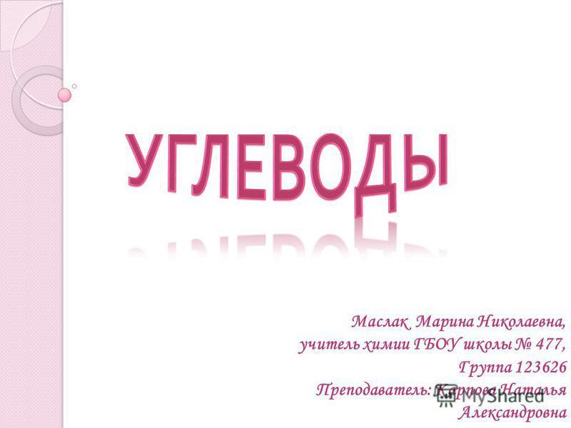 Маслак Марина Николаевна, учитель химии ГБОУ школы 477, Группа 123626 Преподаватель: Карпова Наталья Александровна