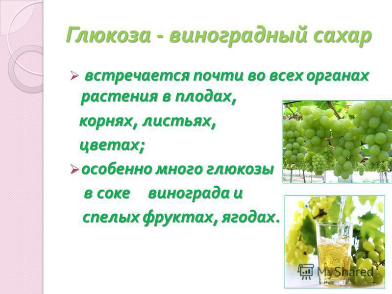 Глюкоза - виноградный сахар встречается почти во всех органах растения в плодах, корнях, листьях, корнях, листьях, цветах ; цветах ; особенно много глюкозы особенно много глюкозы в соке винограда и в соке винограда и спелых фруктах, ягодах. спелых фр