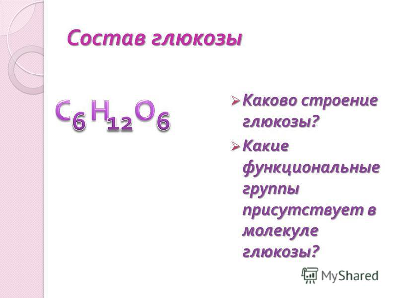 Состав глюкозы Каково строение глюкозы ? Каково строение глюкозы ? Какие функциональные группы присутствует в молекуле глюкозы ? Какие функциональные группы присутствует в молекуле глюкозы ?