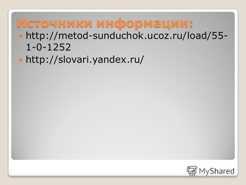 Источники информации: http://metod-sunduchok.ucoz.ru/load/55- 1-0-1252 http://slovari.yandex.ru/
