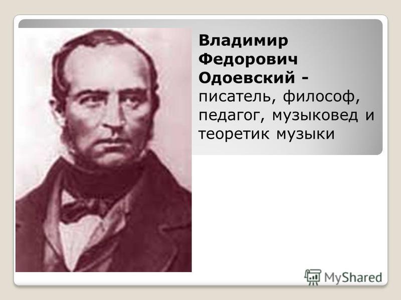 Владимир Федорович Одоевский - писатель, философ, педагог, музыковед и теоретик музыки