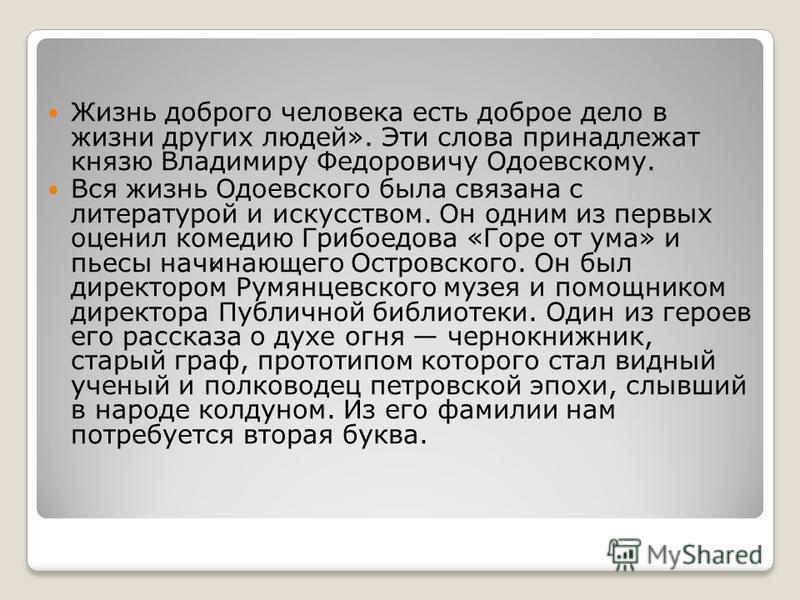 Жизнь доброго человека есть доброе дело в жизни других людей». Эти слова принадлежат князю Владимиру Федоровичу Одоевскому. Вся жизнь Одоевского была связана с литературой и искусством. Он одним из первых оценил комедию Грибоедова «Горе от ума» и пье