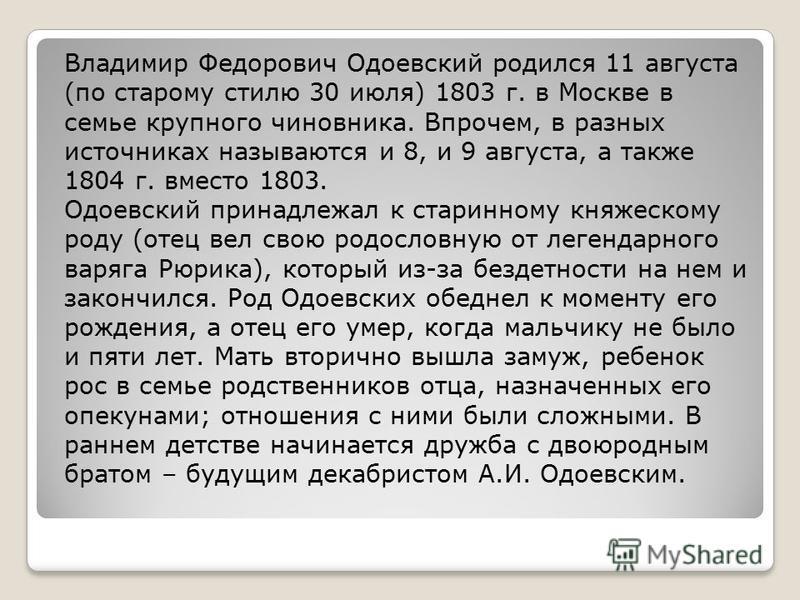 Владимир Федорович Одоевский родился 11 августа (по старому стилю 30 июля) 1803 г. в Москве в семье крупного чиновника. Впрочем, в разных источниках называются и 8, и 9 августа, а также 1804 г. вместо 1803. Одоевский принадлежал к старинному княжеско