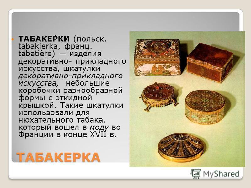ТАБАКЕРКА ТАБАКЕ́РКИ (польск. tabakierka, франц. tabatière) изделия декоративно- прикладного искусства, шкатулки декоративно-прикладного искусства, небольшие коробочки разнообразной формы с откидной крышкой. Такие шкатулки использовали для нюхательно