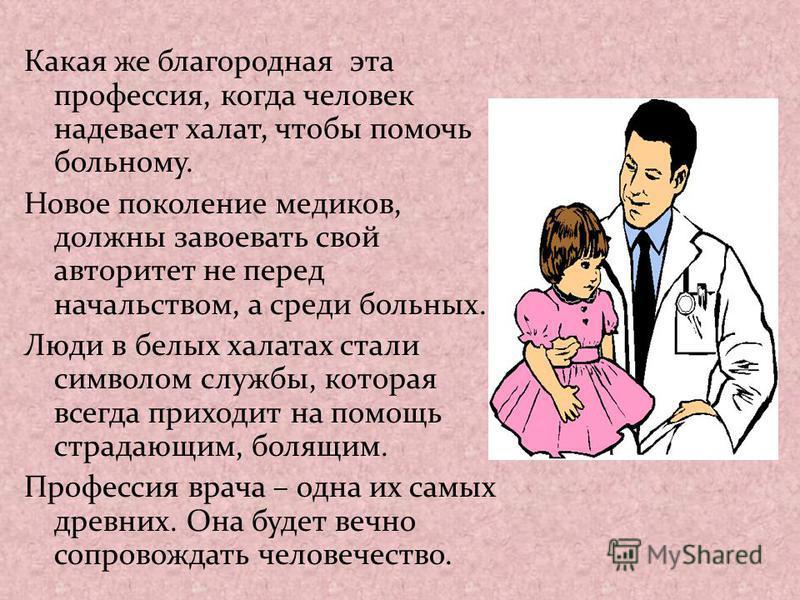 Какая же благородная эта профессия, когда человек надевает халат, чтобы помочь больному. Новое поколение медиков, должны завоевать свой авторитет не перед начальством, а среди больных. Люди в белых халатах стали символом службы, которая всегда приход