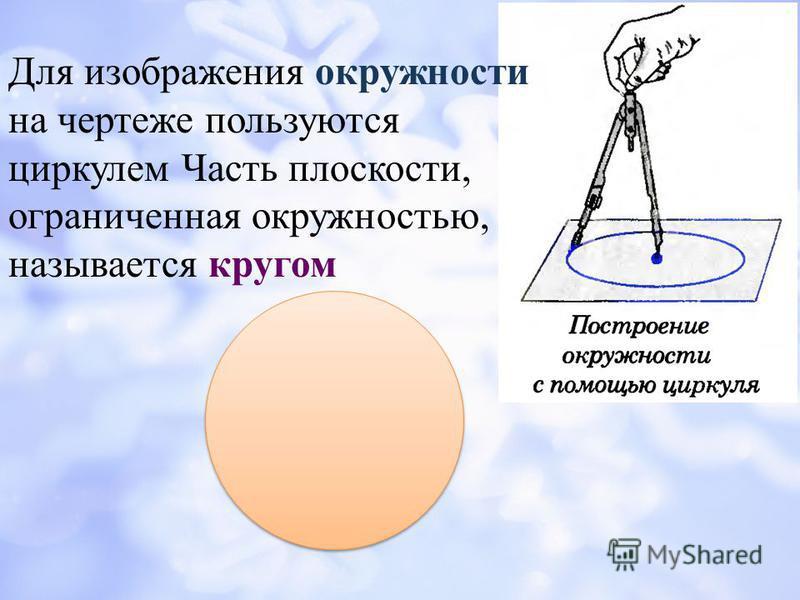 Для изображения окружности на чертеже пользуются циркулем Часть плоскости, ограниченная окружностью, называется кругом