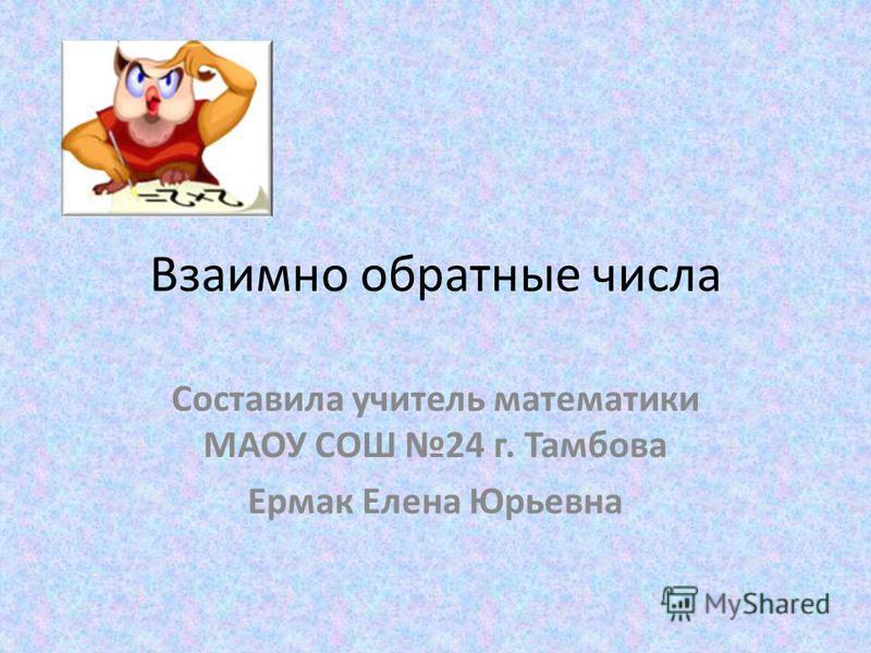 Взаимно обратные числа Составила учитель математики МАОУ СОШ 24 г. Тамбова Ермак Елена Юрьевна