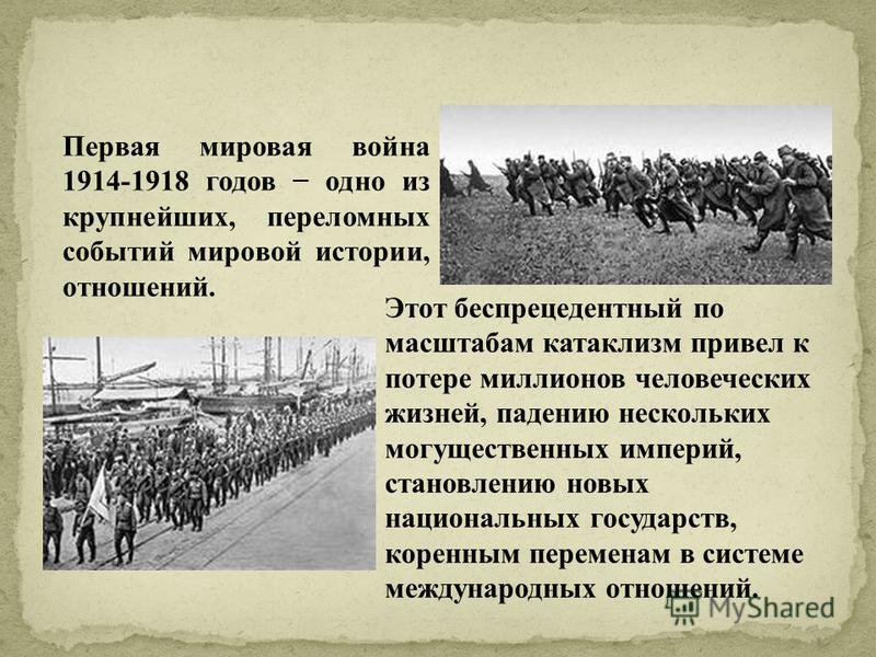 Первая мировая война 1914-1918 годов одно из крупнейших, переломных событий мировой истории, отношений. Этот беспрецедентный по масштабам катаклизм привел к потере миллионов человеческих жизней, падению нескольких могущественных империй, становлению