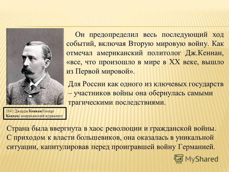 Он предопределил весь последующий ход событий, включая Вторую мировую войну. Как отмечал американский политолог Дж.Кеннан, «все, что произошло в мире в ХХ веке, вышло из Первой мировой». 1845 Джордж Кеннан(George Kennan) американский журналист Для Ро