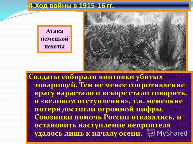 4. Ход войны в 1915-16 гг. Солдаты собирали винтовки убитых товарищей. Тем не менее сопротивление врагу нарастало и вскоре стали говорить, о «великом отступлении», т.к. немецкие потери достигли огромной цифры. Союзники помочь России отказались, и ост