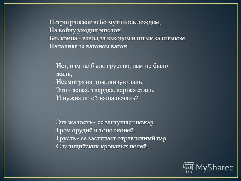 Петроградское небо мутилось дождем, На войну уходил эшелон. Без конца - взвод за взводом и штык за штыком Наполнял за вагоном вагон. Нет, нам не было грустно, нам не было жаль, Несмотря на дождливую даль. Это - ясная, твердая, верная сталь, И нужна л
