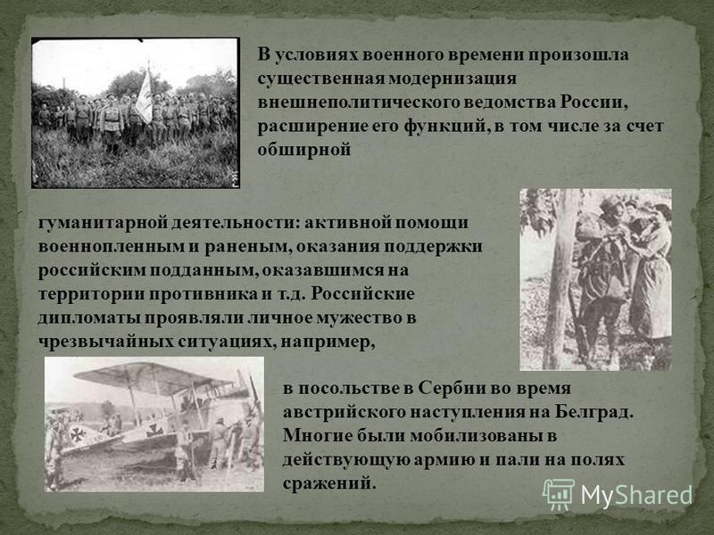 В условиях военного времени произошла существенная модернизация внешнеполитического ведомства России, расширение его функций, в том числе за счет обширной гуманитарной деятельности: активной помощи военнопленным и раненым, оказания поддержки российск