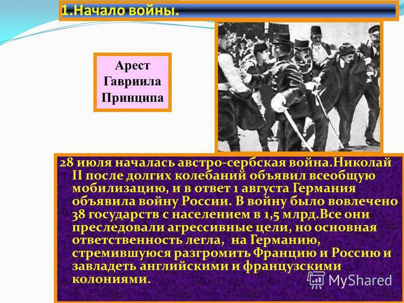1. Начало войны. 28 июля началась австро-сербская война.Николай II после долгих колебаний объявил всеобщую мобилизацию, и в ответ 1 августа Германия объявила войну России. В войну было вовлечено 38 государств с населением в 1,5 млрд.Все они преследов