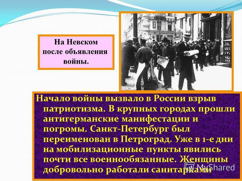 Начало войны вызвало в России взрыв патриотизма. В крупных городах прошли антигерманские манифестации и погромы. Санкт-Петербург был переименован в Петроград. Уже в 1-е дни на мобилизационные пункты явились почти все военнообязанные. Женщины добровол