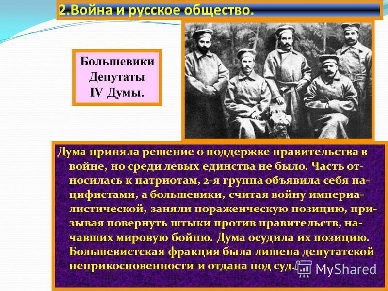 2. Война и русское общество. Дума приняла решение о поддержке правительства в войне, но среди левых единства не было. Часть от- носилась к патриотам, 2-я группа объявила себя па- цифистами, а большевики, считая войну империалистической, заняли пораже