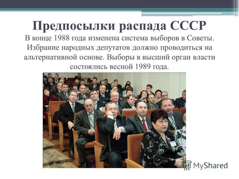 Предпосылки распада СССР В конце 1988 года изменена система выборов в Советы. Избрание народных депутатов должно проводиться на альтернативной основе. Выборы в высший орган власти состоялись весной 1989 года.
