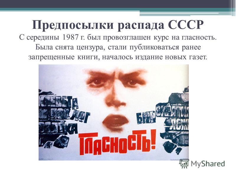 Предпосылки распада СССР С середины 1987 г. был провозглашен курс на гласность. Была снята цензура, стали публиковаться ранее запрещенные книги, началось издание новых газет.