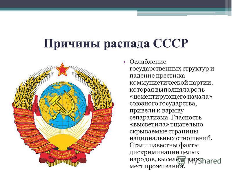 Причины распада СССР Ослабление государственных структур и падение престижа коммунистической партии, которая выполняла роль «цементирующего начала» союзного государства, привели к взрыву сепаратизма. Гласность «высветила» тщательно скрываемые страниц
