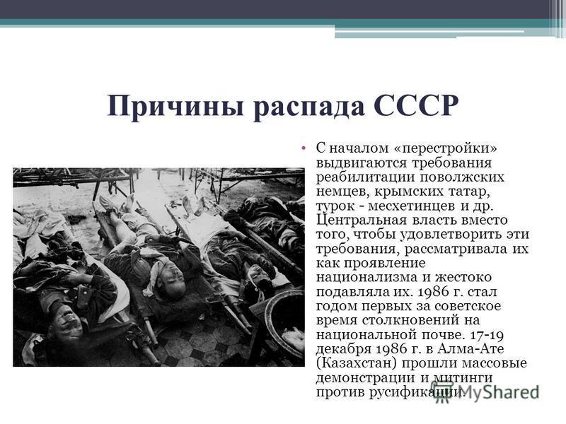 Причины распада СССР С началом «перестройки» выдвигаются требования реабилитации поволжских немцев, крымских татар, турок - месхетинцев и др. Центральная власть вместо того, чтобы удовлетворить эти требования, рассматривала их как проявление национал