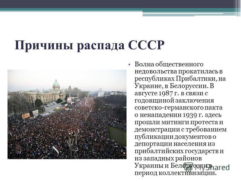Причины распада СССР Волна общественного недовольства прокатилась в республиках Прибалтики, на Украине, в Белоруссии. В августе 1987 г. в связи с годовщиной заключения советско-германского пакта о ненападении 1939 г. здесь прошли митинги протеста и д
