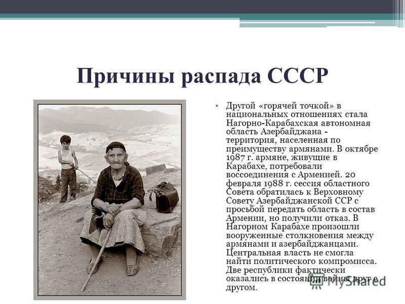 Причины распада СССР Другой «горячей точкой» в национальных отношениях стала Нагорно-Карабахская автономная область Азербайджана - территория, населенная по преимуществу армянами. В октябре 1987 г. армяне, живущие в Карабахе, потребовали воссоединени