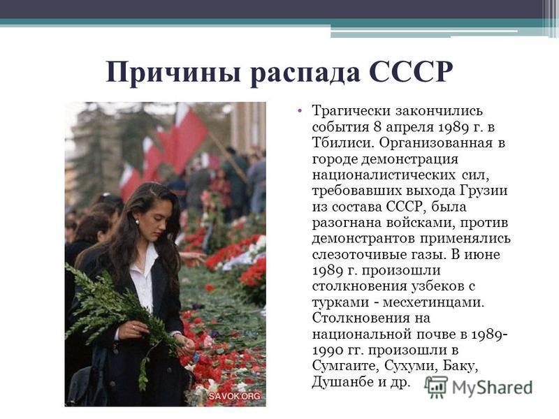 Причины распада СССР Трагически закончились события 8 апреля 1989 г. в Тбилиси. Организованная в городе демонстрация националистических сил, требовавших выхода Грузии из состава СССР, была разогнана войсками, против демонстрантов применялись слезоточ