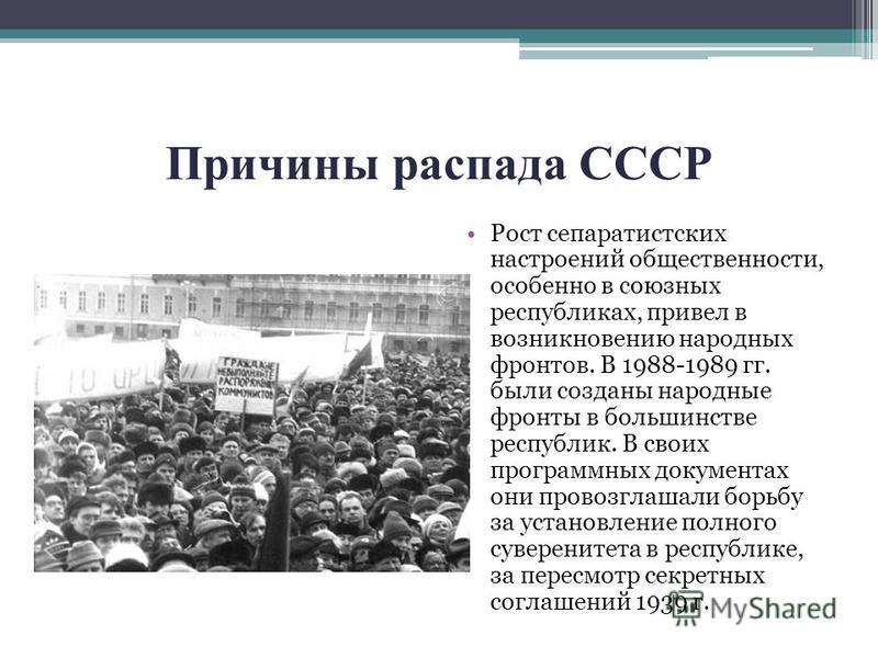 Причины распада СССР Рост сепаратистских настроений общественности, особенно в союзных республиках, привел в возникновению народных фронтов. В 1988-1989 гг. были созданы народные фронты в большинстве республик. В своих программных документах они пров