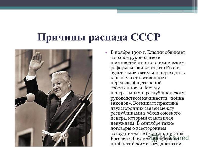 Причины распада СССР В ноябре 1990 г. Ельцин обвиняет союзное руководство в противодействии экономическим реформам, заявляет, что Россия будет самостоятельно переходить к рынку и ставит вопрос о переделе общесоюзной собственности. Между центральным и