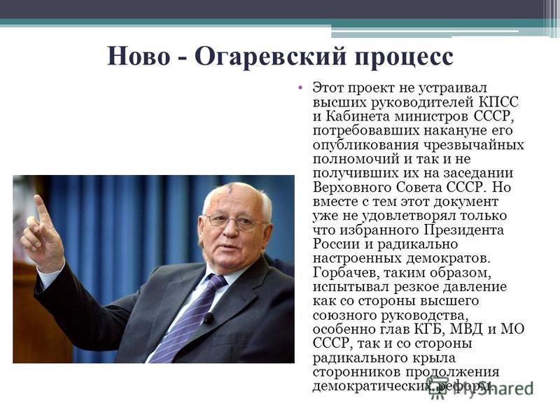 Ново - Огаревский процесс Этот проект не устраивал высших руководителей КПСС и Кабинета министров СССР, потребовавших накануне его опубликования чрезвычайных полномочий и так и не получивших их на заседании Верховного Совета СССР. Но вместе с тем это