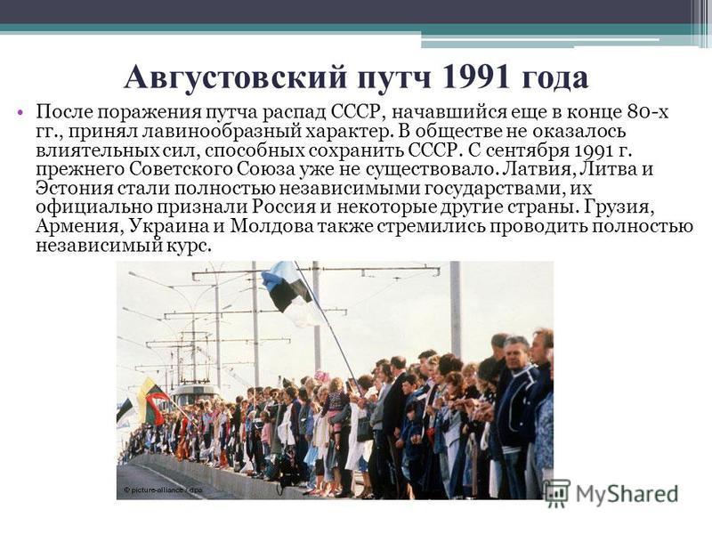 Августовский путч 1991 года После поражения путча распад СССР, начавшийся еще в конце 80-х гг., принял лавинообразный характер. В обществе не оказалось влиятельных сил, способных сохранить СССР. С сентября 1991 г. прежнего Советского Союза уже не сущ