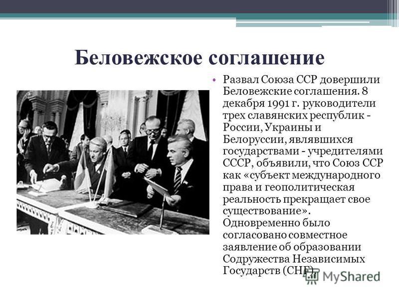 Беловежское соглашение Развал Союза ССР довершили Беловежские соглашения. 8 декабря 1991 г. руководители трех славянских республик - России, Украины и Белоруссии, являвшихся государствами - учредителями СССР, объявили, что Союз ССР как «субъект между