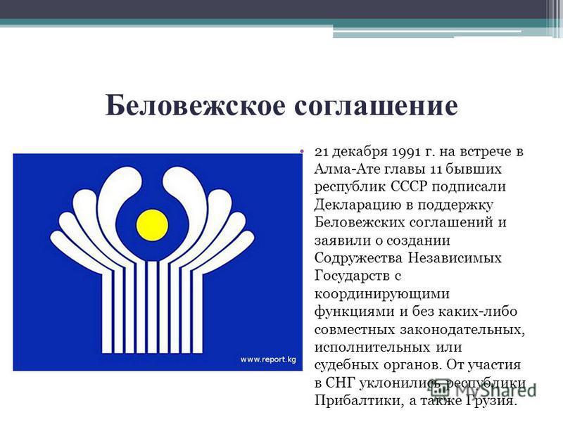 Беловежское соглашение 21 декабря 1991 г. на встрече в Алма-Ате главы 11 бывших республик СССР подписали Декларацию в поддержку Беловежских соглашений и заявили о создании Содружества Независимых Государств с координирующими функциями и без каких-либ