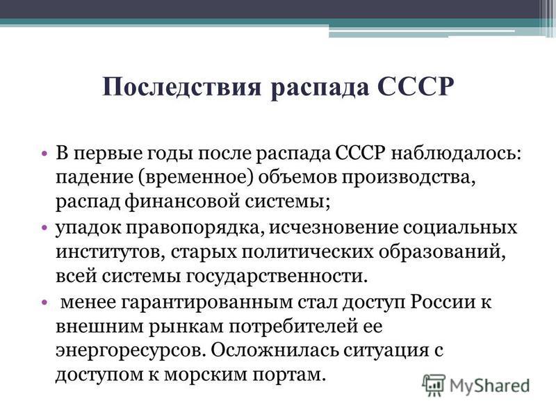 Последствия распада СССР В первые годы после распада СССР наблюдалось: падение (временное) объемов производства, распад финансовой системы; упадок правопорядка, исчезновение социальных институтов, старых политических образований, всей системы государ
