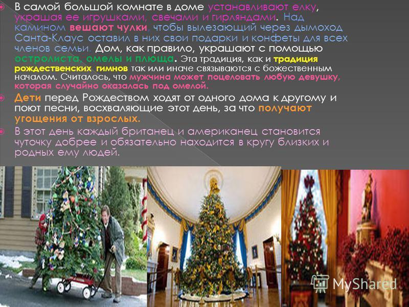 В самой большой комнате в доме устанавливают елку, украшая ее игрушками, свечами и гирляндами. Над камином вешают чулки, чтобы вылезающий через дымоход Санта-Клаус оставил в них свои подарки и конфеты для всех членов семьи. Дом, как правило, украшают