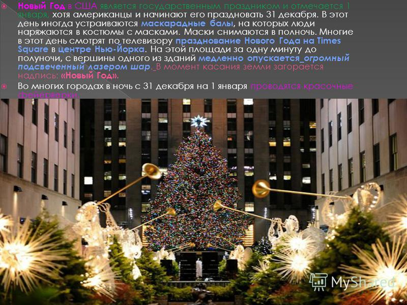 Новый Год в США является государственным праздником и отмечается 1 января, хотя американцы и начинают его праздновать 31 декабря. В этот день иногда устраиваются маскарадные балы, на которых люди наряжаются в костюмы с масками. Маски снимаются в полн