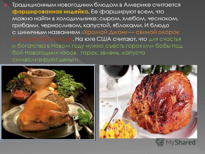 Традиционным новогодним блюдом в Америке считается фаршированная индейка. Ее фаршируют всем, что можно найти в холодильнике: сыром, хлебом, чесноком, грибами, черносливом, капустой, яблоками. И блюдо с циничным названием «Хромой Джон» свиной окорок с