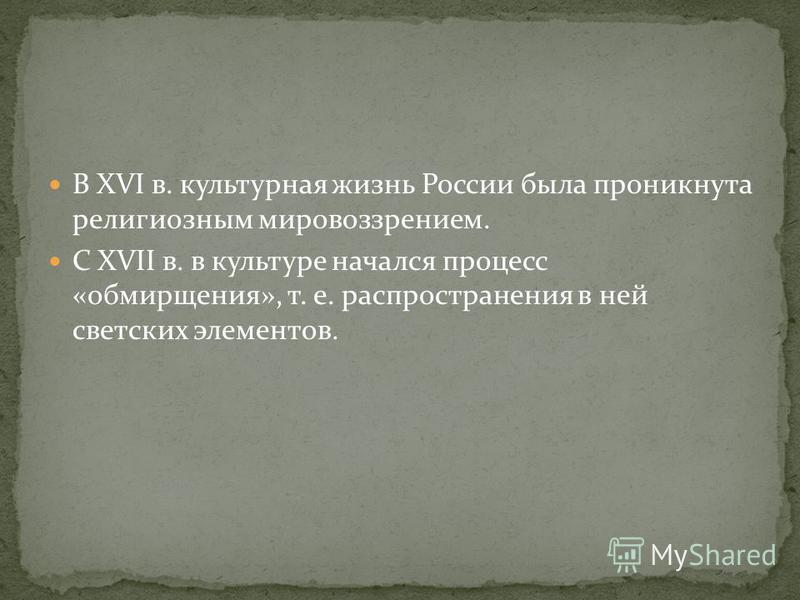 В XVI в. культурная жизнь России была проникнута религиозным мировоззрением. С XVII в. в культуре начался процесс «обмирщения», т. е. распространения в ней светских элементов.