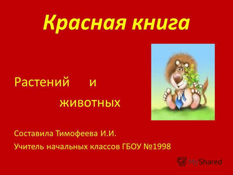 Красная книга Растений и животных Составила Тимофеева И.И. Учитель начальных классов ГБОУ 1998