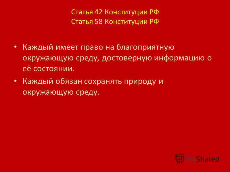 Статья 42 Конституции РФ Статья 58 Конституции РФ Каждый имеет право на благоприятную окружающую среду, достоверную информацию о её состоянии. Каждый обязан сохранять природу и окружающую среду.