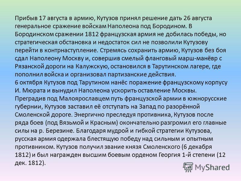 Прибыв 17 августа в армию, Кутузов принял решение дать 26 августа генеральное сражение войскам Наполеона под Бородином. В Бородинском сражении 1812 французская армия не добилась победы, но стратегическая обстановка и недостаток сил не позволили Кутуз