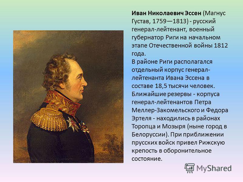 Иван Николаевич Эссен (Магнус Густав, 17591813) - русский генерал-лейтенант, военный губернатор Риги на начальном этапе Отечественной войны 1812 года. В районе Риги располагался отдельный корпус генерал- лейтенанта Ивана Эссена в составе 18,5 тысячи